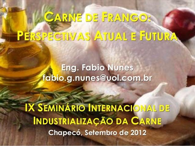 CARNE DE FRANGO:PERSPECTIVAS ATUAL E FUTURAEng. Fabio Nunesfabio.g.nunes@uol.com.brIX SEMINÁRIO INTERNACIONAL DEINDUSTRIAL...