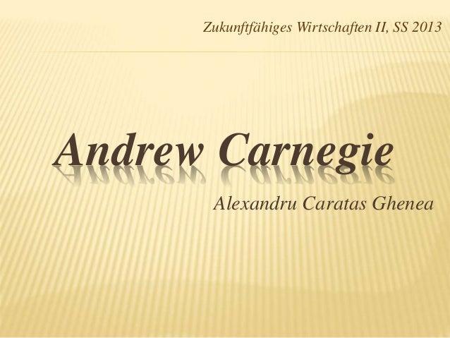 Zukunftfähiges Wirtschaften II, SS 2013  Andrew Carnegie  Alexandru Caratas Ghenea