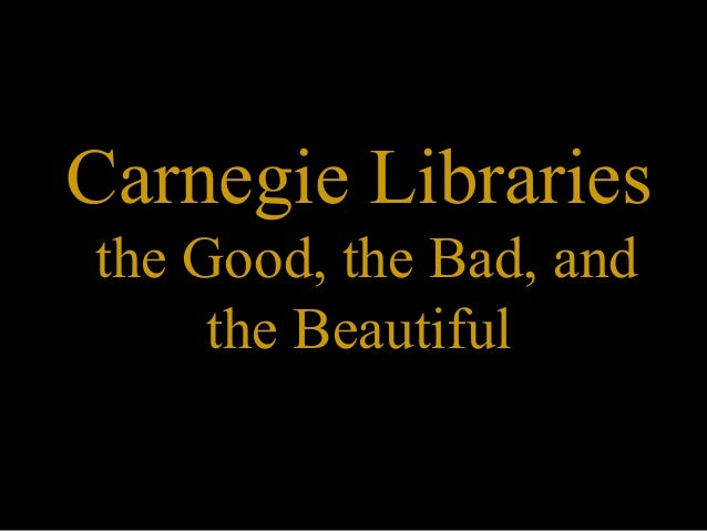 Carnegie Librariesthe Good, the Bad, and     the Beautiful