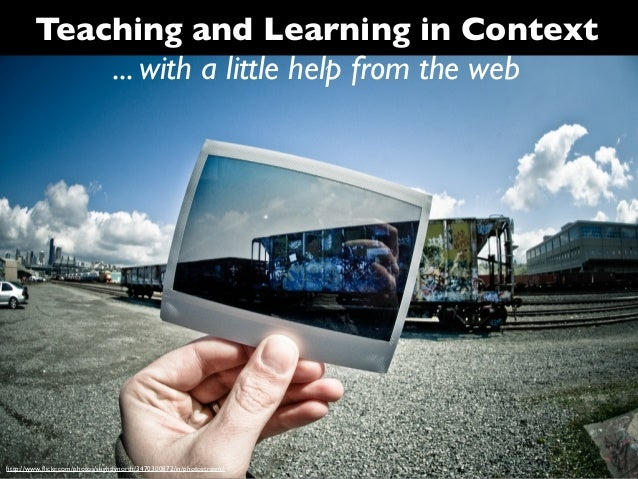 Teaching and Learning in Context            ... with a little help from the webhttp://www.flickr.com/photos/slightlynorth/3...
