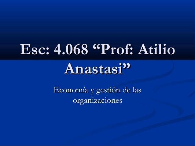"""Esc: 4.068 """"Prof: AtilioEsc: 4.068 """"Prof: Atilio Anastasi""""Anastasi"""" Economía y gestión de lasEconomía y gestión de las org..."""