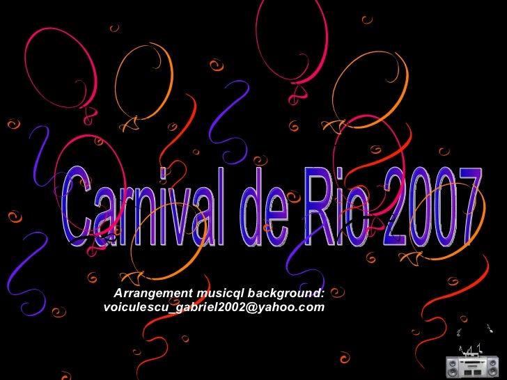 Carnival de Rio 2007 Arrangement musicql background: [email_address]