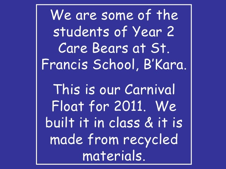 We are some of the students of Year 2 Care Bears at St. Francis School, B'Kara. This is our Carnival Float for 2011.  We b...