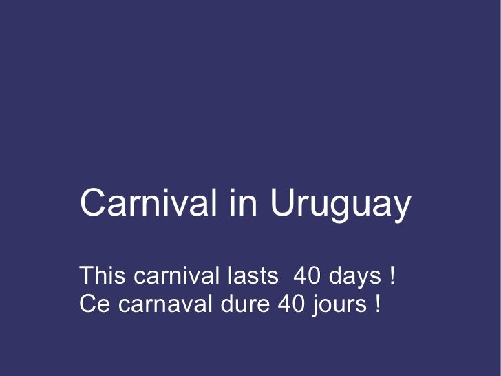 Carnival in Uruguay This carnival lasts  40 days ! Ce carnaval dure 40 jours !