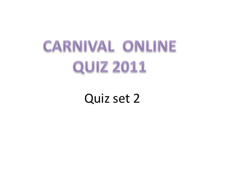 CARNIVAL  ONLINE<br />QUIZ 2011<br />Quiz set 2<br />