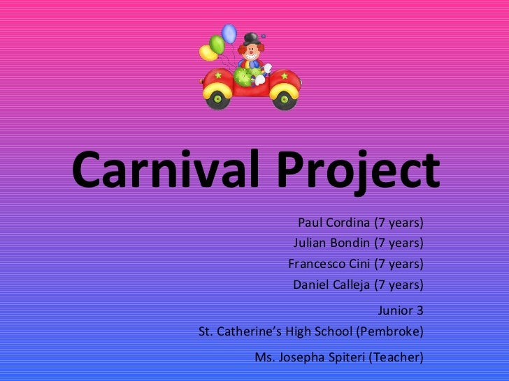 Carnival Project Paul Cordina (7 years) Julian Bondin (7 years) Francesco Cini (7 years) Daniel Calleja (7 years) Junior 3...