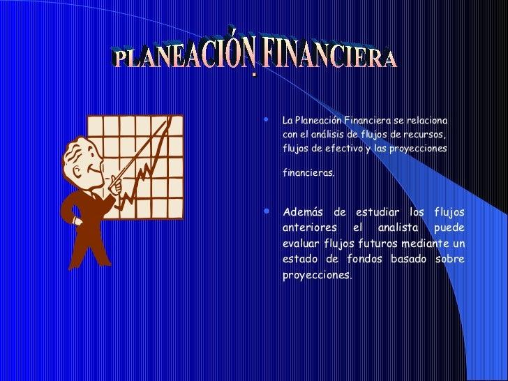 . <ul><li>La Planeación Financiera se relaciona con el análisis de flujos de recursos, flujos de efectivo y las proyeccion...