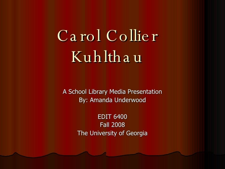 Carol Collier Kuhlthau A School Library Media Presentation By: Amanda Underwood EDIT 6400 Fall 2008 The University of Geor...