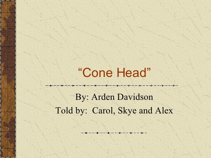 """ Cone Head"" By: Arden Davidson Told by:  Carol, Skye and Alex"