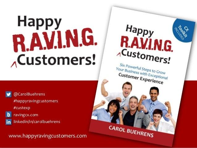 ©2014 Carol Buehrens www.HappyRAVINGCustomers.com 1 www.happyravingcustomers.com @CarolBuehrens #happyravingcustomers #cus...