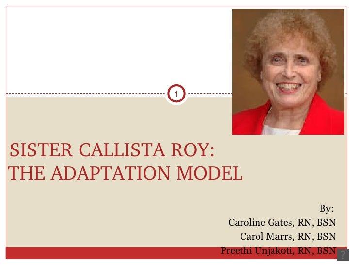 SISTER CALLISTA ROY: THE ADAPTATION MODEL <ul><li>By:  </li></ul><ul><li>Caroline Gates, RN, BSN </li></ul><ul><li>Carol M...