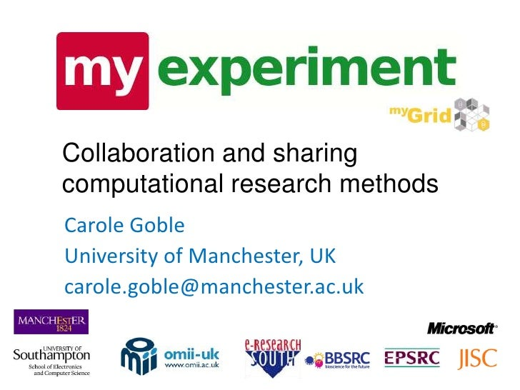 Collaboration and sharing computational research methods Carole Goble University of Manchester, UK carole.goble@manchester...