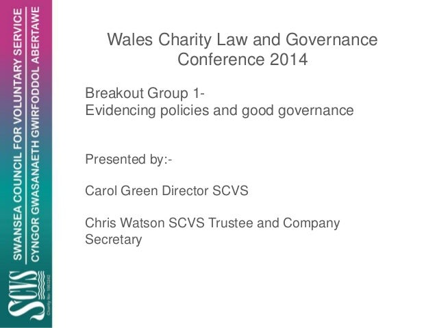 Wales Charity Law and Governance Conference 2014 Breakout Group 1- Evidencing policies and good governance Presented by:- ...