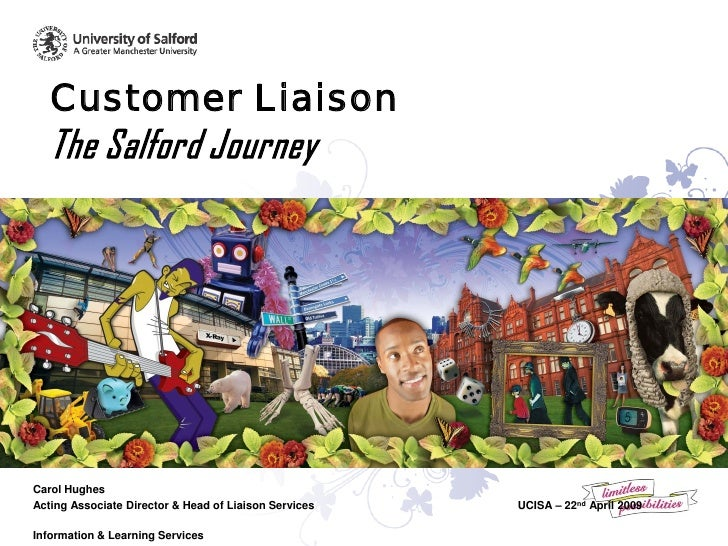 Customer Liaison    The Salford Journey     Carol Hughes Acting Associate Director & Head of Liaison Services   UCISA – 22...