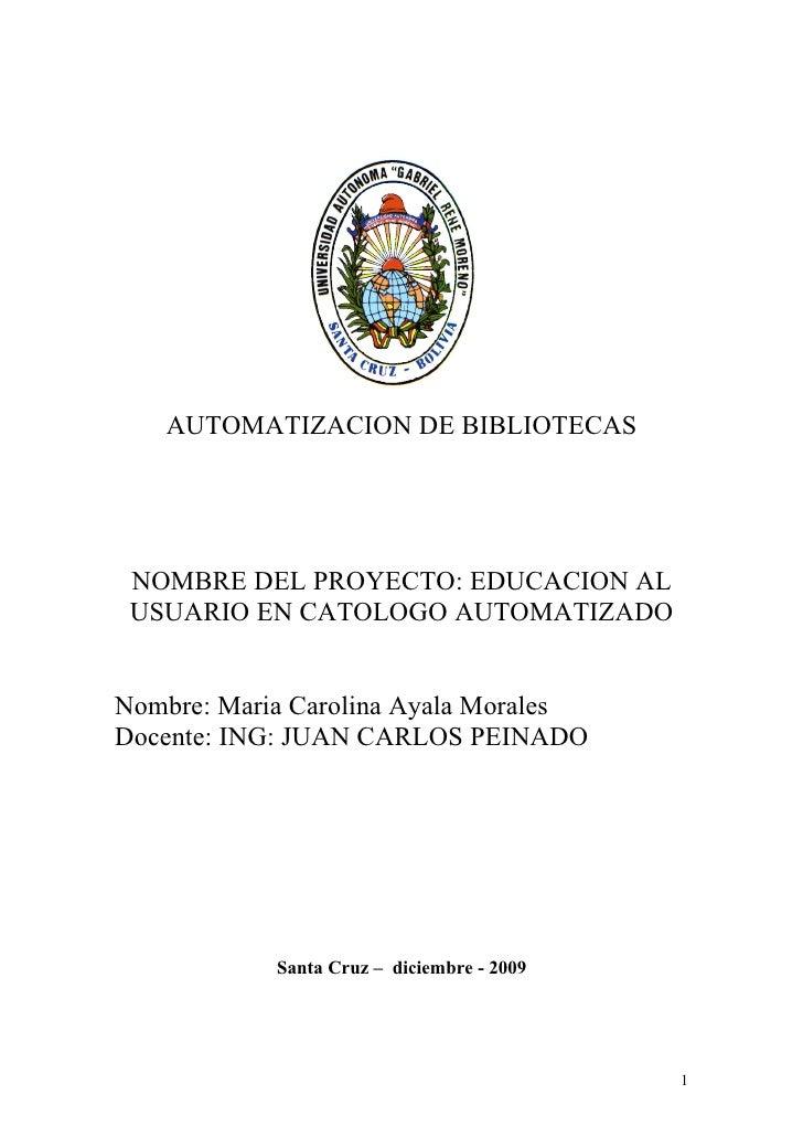 AUTOMATIZACION DE BIBLIOTECAS      NOMBRE DEL PROYECTO: EDUCACION AL  USUARIO EN CATOLOGO AUTOMATIZADO   Nombre: Maria Car...
