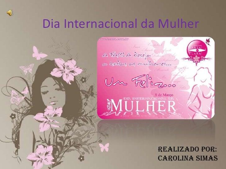 Dia Internacional da Mulher<br />Realizado por:Carolina Simas<br />