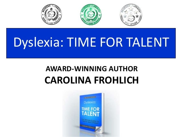 AWARD-WINNING AUTHOR CAROLINA FROHLICH Dyslexia: TIME FOR TALENT