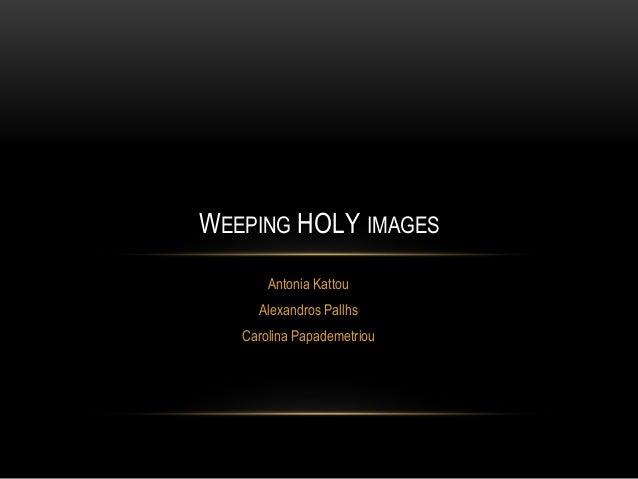 Antonia Kattou Alexandros Pallhs Carolina Papademetriou WEEPING HOLY IMAGES