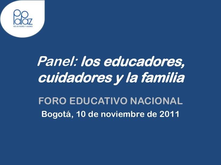 Panel: los educadores,cuidadores y la familiaFORO EDUCATIVO NACIONALBogotá, 10 de noviembre de 2011
