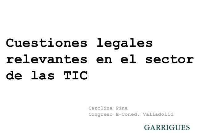 Cuestiones legales relevantes en el sector de las TIC Carolina Pina Congreso E-Coned. Valladolid © ICT-Echo