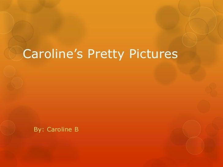 Caroline's Pretty Pictures By: Caroline B