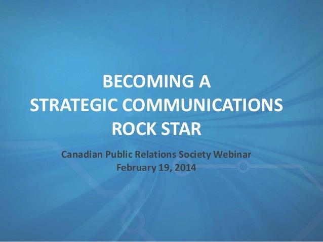 BECOMING A STRATEGIC COMMUNICATIONS ROCK STAR Canadian Public Relations Society Webinar February 19, 2014