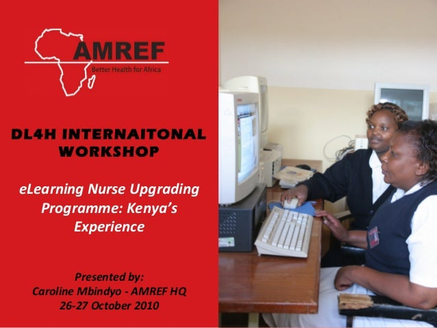 DL4H INTERNAITONAL WORKSHOP eLearning Nurse Upgrading Programme: Kenya's Experience Presented by: Caroline Mbindyo - AMREF...