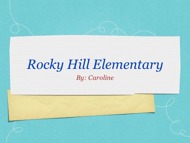 Rocky Hill Elementary <ul><li>By: Caroline </li></ul>