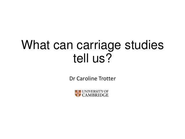 What can carriage studies tell us? Dr Caroline Trotter