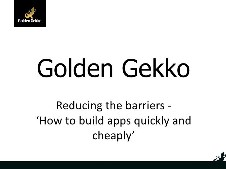 Golden Gekko <br />Reducing the barriers - 'How to build apps quickly and cheaply'<br />