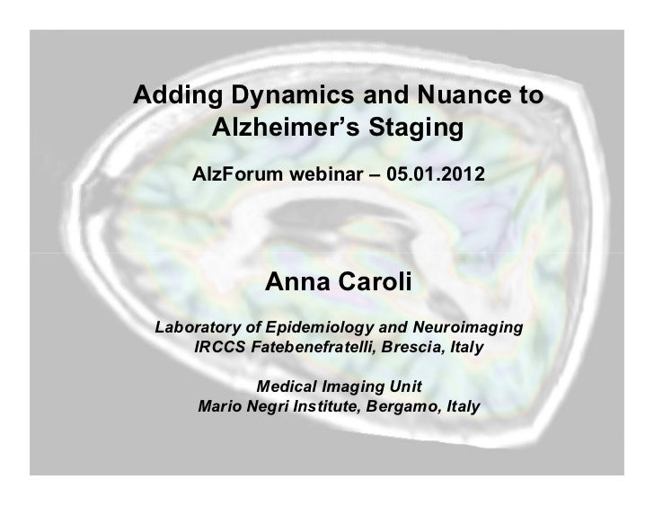 Adding Dynamics and Nuance to     Alzheimer's Staging     AlzForum webinar – 05.01.2012              Anna Caroli Laborator...