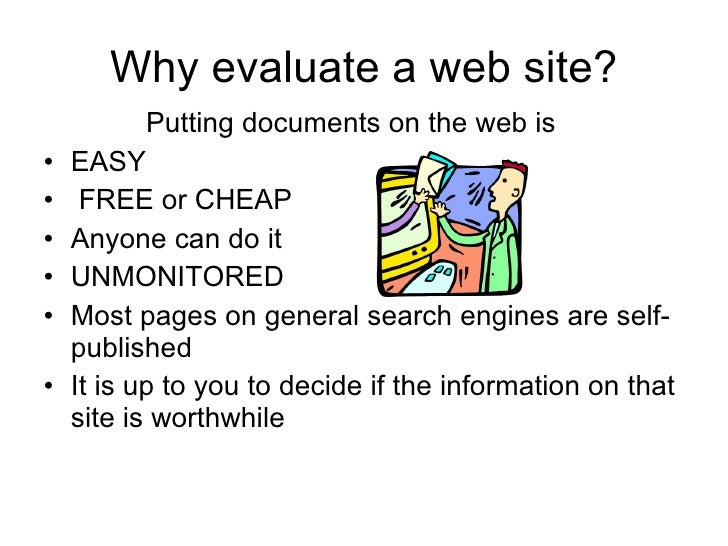 Why evaluate a web site? <ul><li>Putting documents on the web is  </li></ul><ul><li>EASY </li></ul><ul><li>FREE or CHEAP <...