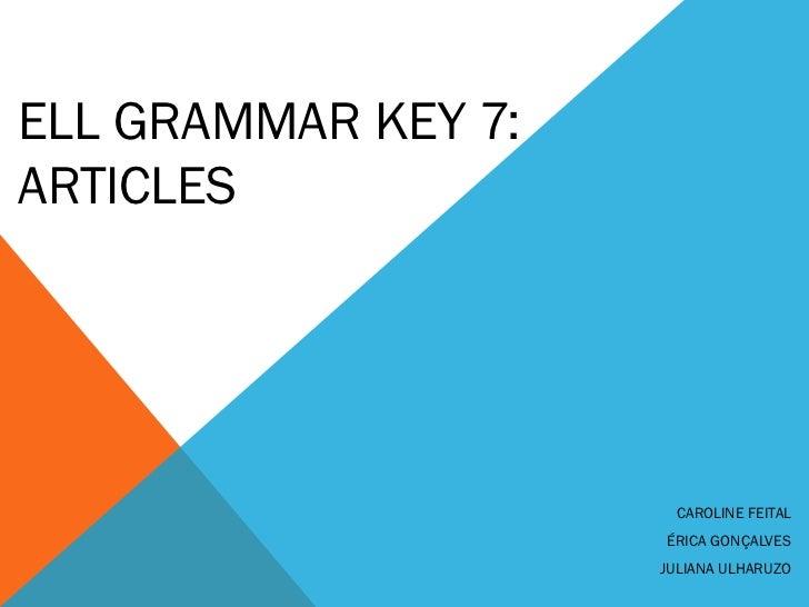 ELL GRAMMAR KEY 7:ARTICLES                       CAROLINE FEITAL                     ÉRICA GONÇALVES                     J...
