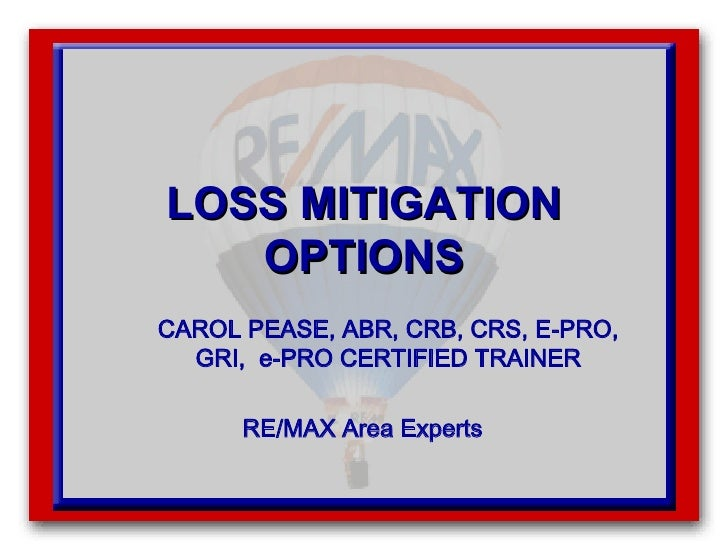 LOSS MITIGATION OPTIONS CAROL PEASE, ABR, CRB, CRS, E-PRO, GRI,  e-PRO CERTIFIED TRAINER RE/MAX Area Experts