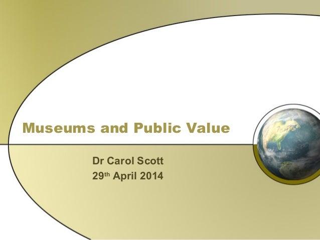 Museums and Public Value Dr Carol Scott 29th April 2014