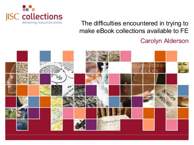The difficulties encountered in trying to make eBook collections available to FE Carolyn Alderson  JISC Collections  Decem...