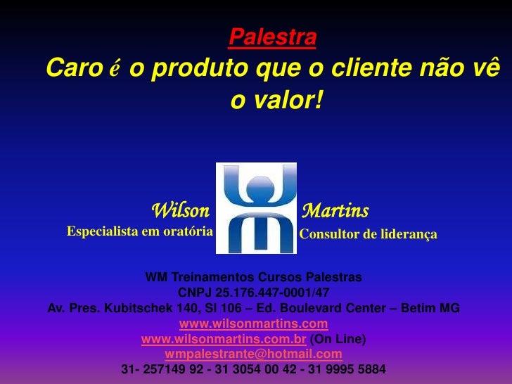 Palestra<br />Caro é o produto que o cliente não vê<br /> o valor!<br />WilsonMartins<br />Especialista em oratória<br />C...