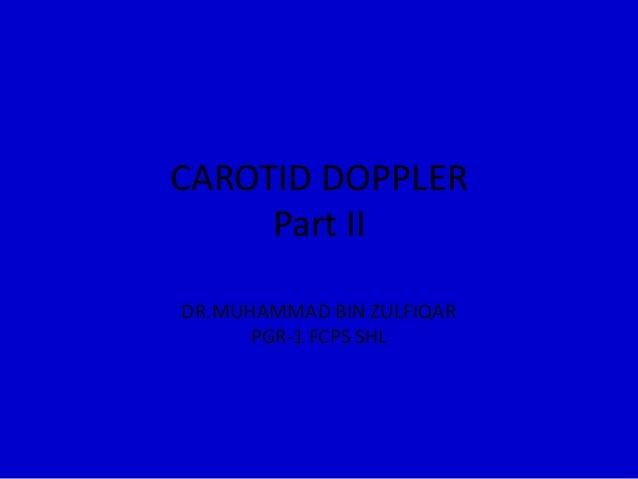 CAROTID DOPPLER Part II DR.MUHAMMAD BIN ZULFIQAR PGR-1 FCPS SHL
