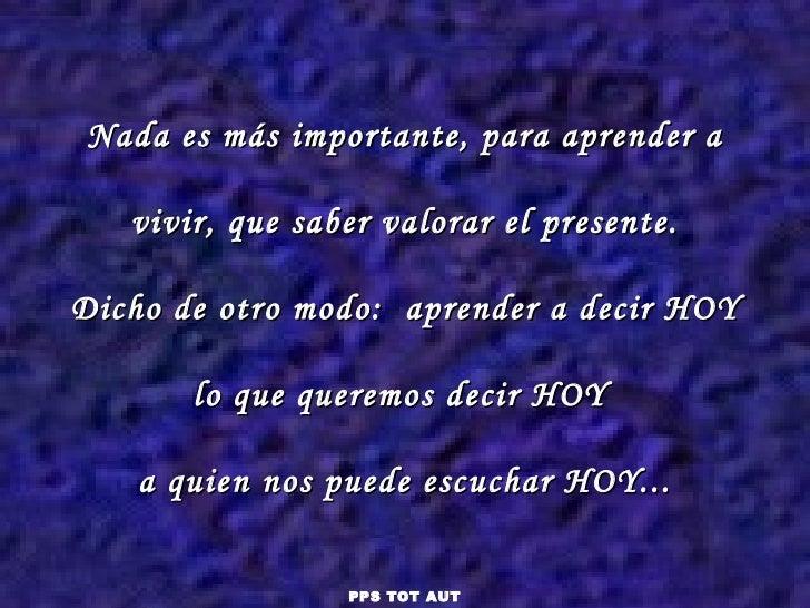 Nada es más importante, para aprender a vivir, que saber valorar el presente. Dicho de otro modo:  aprender a decir HOY lo...