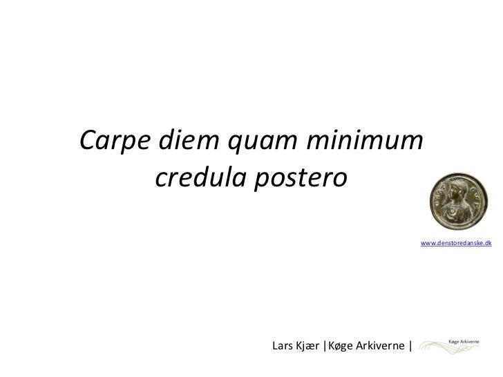 Carpe diem quam minimum     credula postero                                           www.denstoredanske.dk             L...