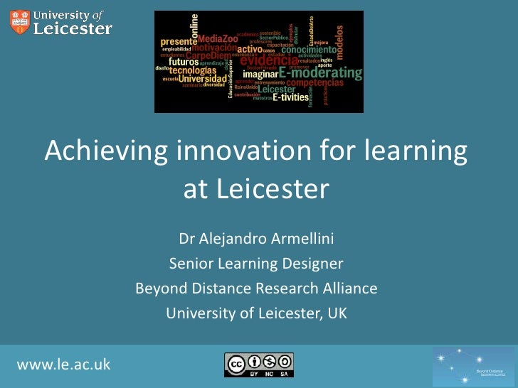 Achieving innovation for learning at Leicester<br />Dr Alejandro Armellini<br />Senior Learning Designer<br />Beyond Dista...