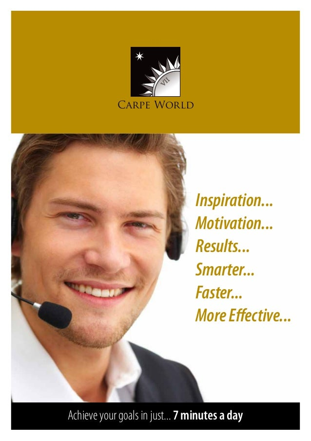 Carpe World Inspiration... Motivation... Results... Smarter... Faster... MoreEffective... Achieve your goals in just... 7 ...