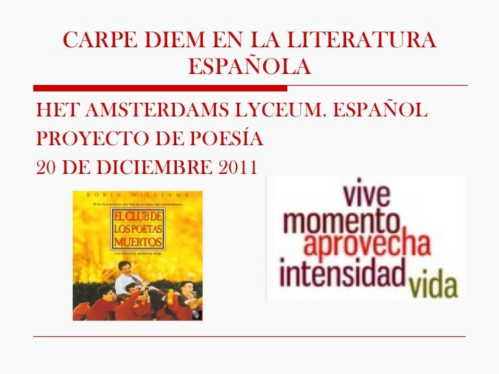 CARPE DIEM EN LA LITERATURA ESPAÑOLA <ul><li>HET AMSTERDAMS LYCEUM. ESPAÑOL </li></ul><ul><li>PROYECTO DE POESÍA </li></ul...
