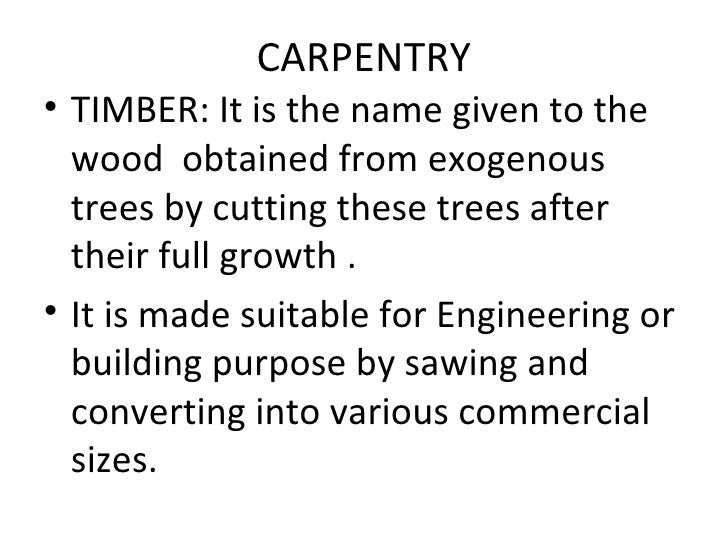 CARPENTRY <ul><li>TIMBER: It is the name given to the wood  obtained from exogenous trees by cutting these trees after the...