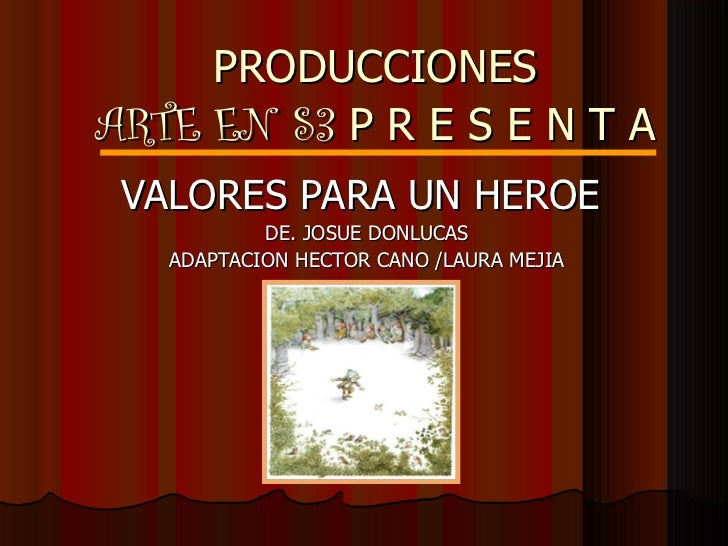 PRODUCCIONES ARTE EN S3   P R E S E N T A VALORES PARA UN HEROE  DE. JOSUE DONLUCAS ADAPTACION HECTOR CANO /LAURA MEJIA