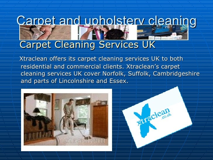 Carpet and upholstery cleaning <ul><li>Carpet Cleaning Services UK   </li></ul><ul><li>Xtraclean offers its carpet cleani...