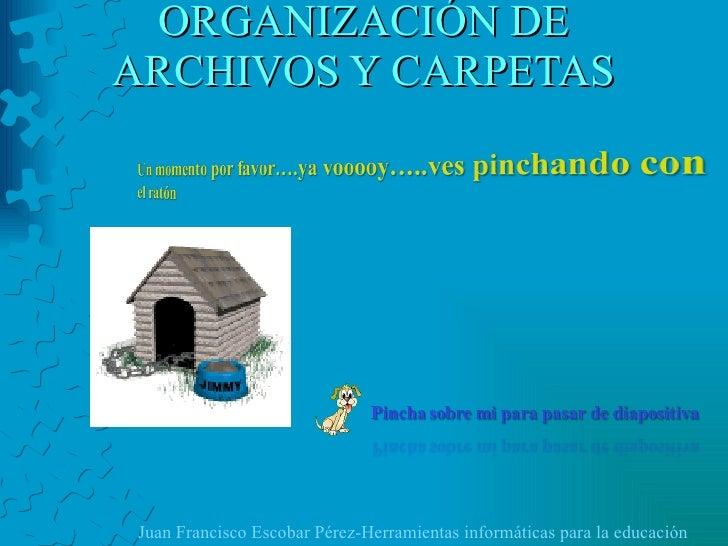 ORGANIZACIÓN DE ARCHIVOS Y CARPETAS Juan Francisco Escobar Pérez-Herramientas informáticas para la educación