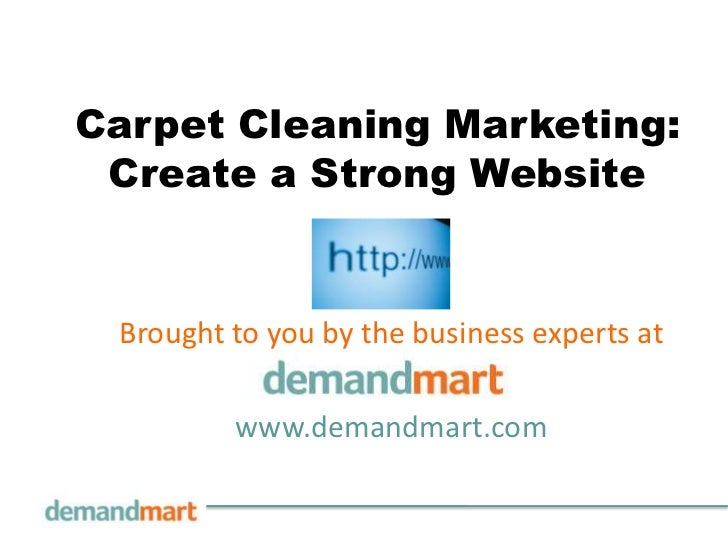 Carpet Cleaning Marketing: Create a Strong Website<br />Brought to you by the business experts at       <br />www.demandma...