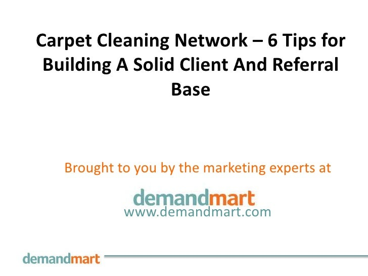 Carpet Cleaning Network – 6 Tips for Building A Solid Client And Referral                 Base   Brought to you by the mar...