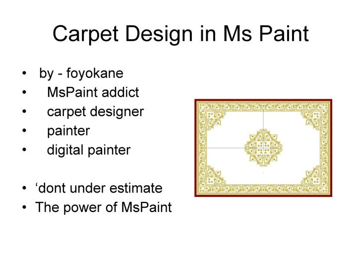 Carpet Design in Ms Paint <ul><li>by - foyokane  </li></ul><ul><li>MsPaint addict </li></ul><ul><li>carpet designer </li><...
